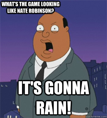 IT's gonna rain! What's the game looking like Nate Robinson?  Ollie Williams
