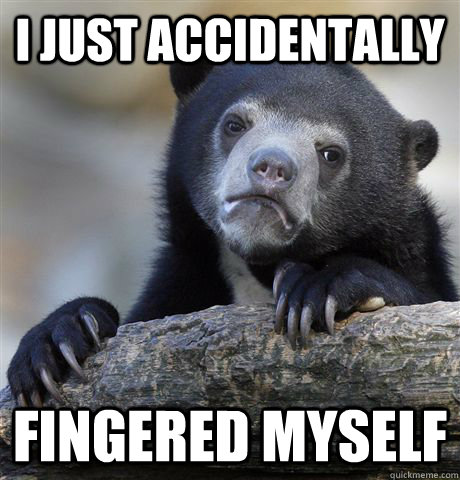 I just accidentally fingered myself - I just accidentally fingered myself  Confession Bear