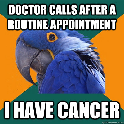 Doctor calls after a routine appointment i have cancer - Doctor calls after a routine appointment i have cancer  Paranoid Parrot