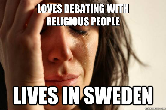 Loves debating with religious people Lives in Sweden - Loves debating with religious people Lives in Sweden  First World Problems