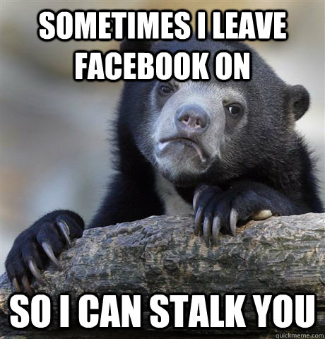sometimes i leave facebook on so i can stalk you - sometimes i leave facebook on so i can stalk you  Confession Bear