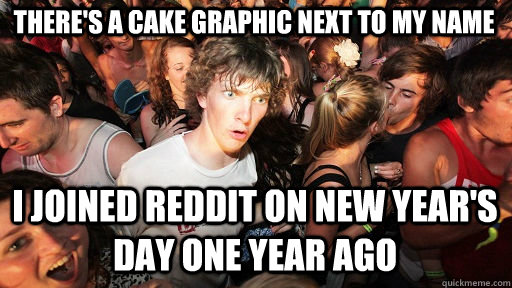 There's a cake graphic next to my name I joined Reddit on New Year's Day one year ago - There's a cake graphic next to my name I joined Reddit on New Year's Day one year ago  Sudden Clarity Clarence