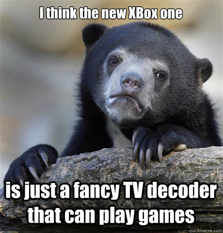 I think the new XBox one is just a fancy TV decoder that can play games - I think the new XBox one is just a fancy TV decoder that can play games  Confession Bear
