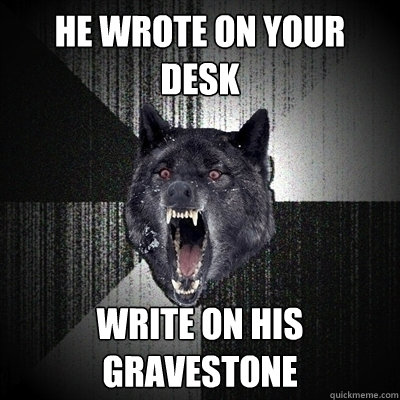 He wrote on your desk Write on his gravestone