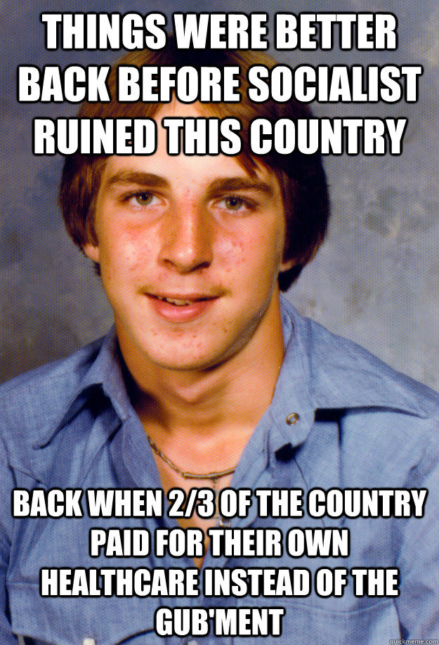 THINGS WERE BETTER BACK BEFORE SOCIALIST RUINED THIS COUNTRY BACK WHEN 2/3 OF THE COUNTRY PAID FOR THEIR OWN HEALTHCARE INSTEAD OF THE GUB'MENT - THINGS WERE BETTER BACK BEFORE SOCIALIST RUINED THIS COUNTRY BACK WHEN 2/3 OF THE COUNTRY PAID FOR THEIR OWN HEALTHCARE INSTEAD OF THE GUB'MENT  Old Economy Steven