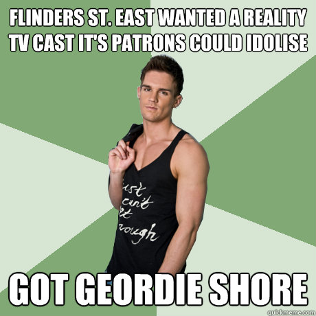 flinders st. east wanted a reality tv cast it's patrons could idolise got geordie shore