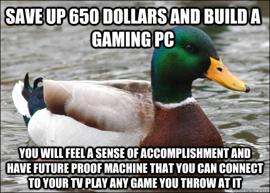 save up 650 dollars and build a gaming pc you will feel a sense of accomplishment and have future proof machine that you can connect to your tv play any game you throw at it - save up 650 dollars and build a gaming pc you will feel a sense of accomplishment and have future proof machine that you can connect to your tv play any game you throw at it  Misc