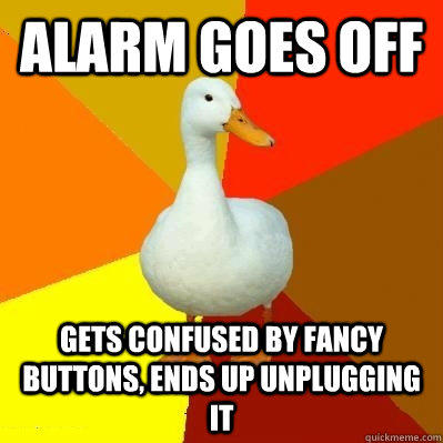 Alarm goes off Gets confused by fancy buttons, ends up unplugging it  Tech Impaired Duck