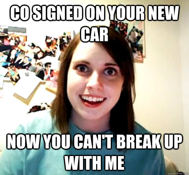 Co signed on your new car now you can't break up with me - Co signed on your new car now you can't break up with me  Overly Attached Girlfriend