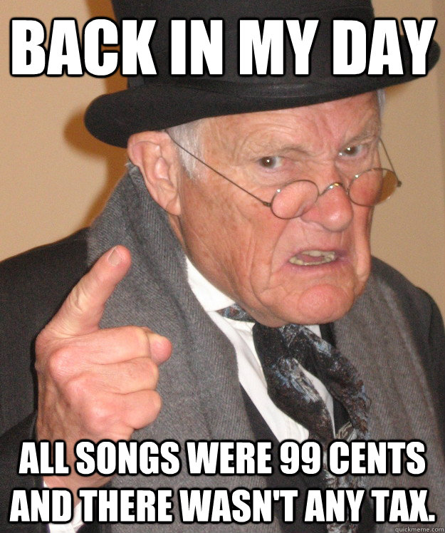 back in my day all songs were 99 cents and there wasn't any tax. - back in my day all songs were 99 cents and there wasn't any tax.  back in my day