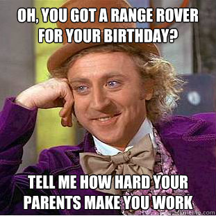 Oh, you got a Range Rover for your birthday? Tell me how hard your parents make you work - Oh, you got a Range Rover for your birthday? Tell me how hard your parents make you work  Condescending Wonka