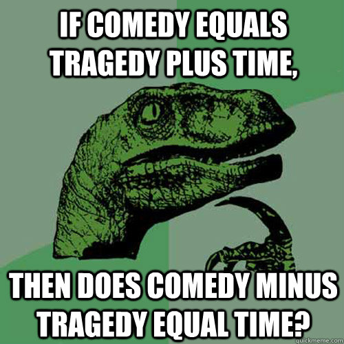 If Comedy equals Tragedy plus Time, Then does Comedy minus Tragedy equal Time?  Philosoraptor