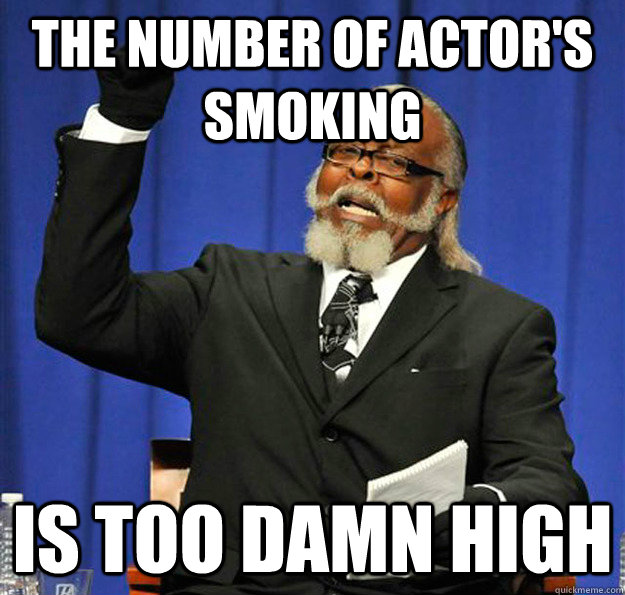 the number of actor's smoking  Is too damn high - the number of actor's smoking  Is too damn high  Jimmy McMillan