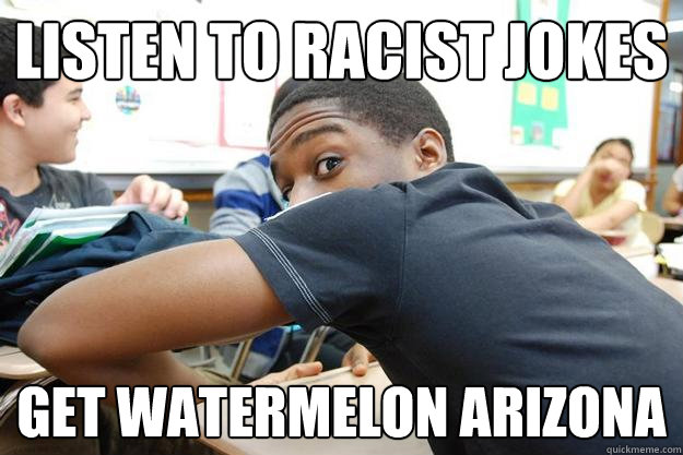 listen to racist jokes get watermelon arizona  Tyrone