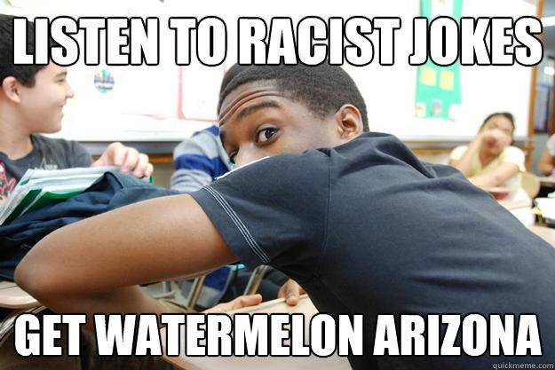 listen to racist jokes get watermelon arizona - listen to racist jokes get watermelon arizona  Tyrone