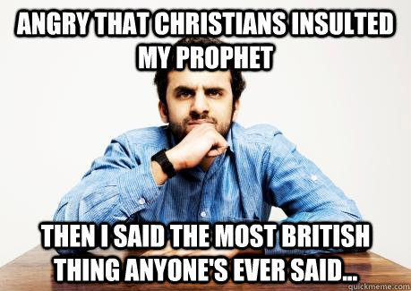 ANGRY THAT CHRISTIANS INSULTED MY PROPHET THEN I SAID THE MOST BRITISH THING ANYONE'S EVER SAID...  CONFUSED MUSLIM