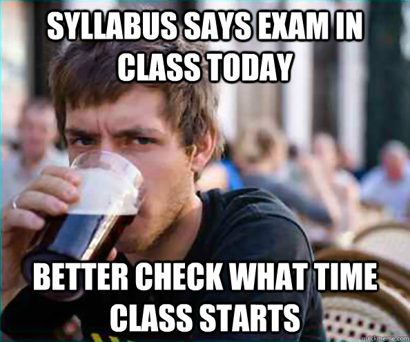 Syllabus says exam in class today Better check what time class starts  College Senior