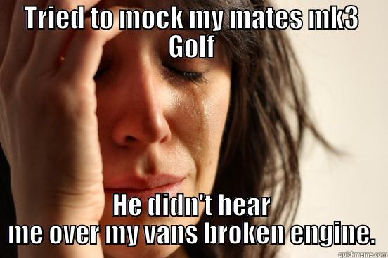 TRIED TO MOCK MY MATES MK3 GOLF HE DIDN'T HEAR ME OVER MY VANS BROKEN ENGINE. First World Problems