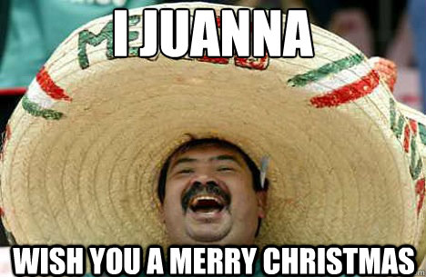 I Juanna wish you a merry christmas - I Juanna wish you a merry christmas  Merry mexican