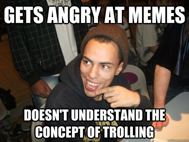 Gets angry at memes Doesn't understand the concept of trolling