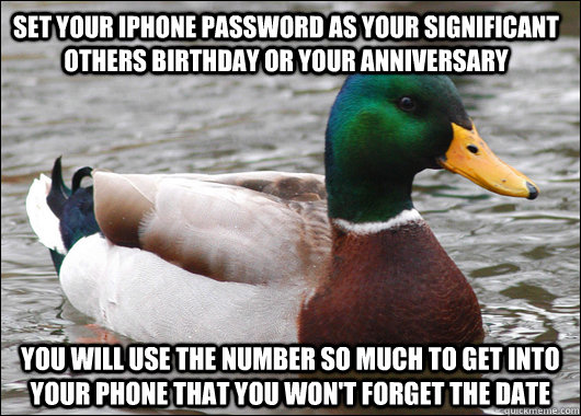 Set your iphone password as your significant others birthday or your anniversary  you will use the number so much to get into your phone that you won't forget the date  - Set your iphone password as your significant others birthday or your anniversary  you will use the number so much to get into your phone that you won't forget the date   Actual Advice Mallard