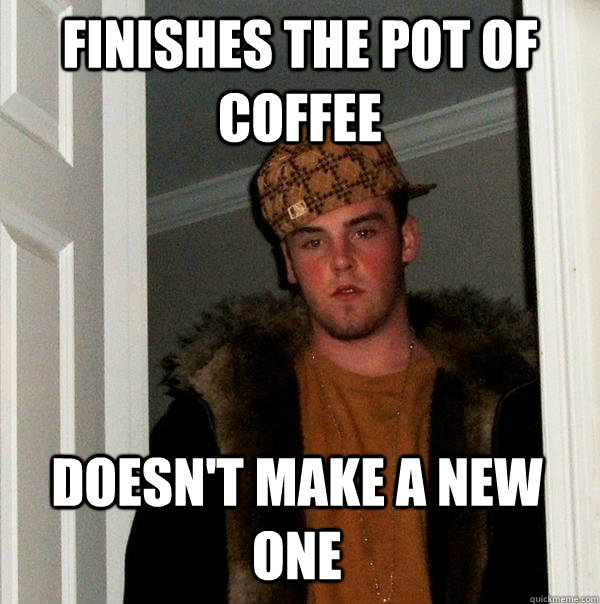 FINISHES THE POT OF COFFEE DOESN'T MAKE A NEW ONE - FINISHES THE POT OF COFFEE DOESN'T MAKE A NEW ONE  Scumbag Steve