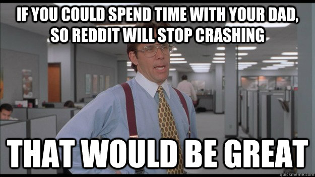 If you could spend time with your dad, so reddit will stop crashing That would be great  Office Space Lumbergh HD