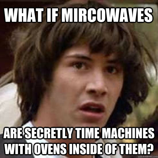 What if mircowaves are secretly time machines with ovens inside of them? - What if mircowaves are secretly time machines with ovens inside of them?  conspiracy keanu