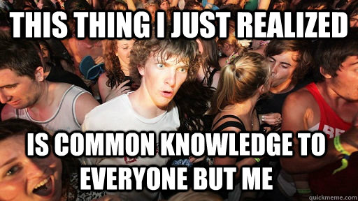 This thing I just realized Is common knowledge to everyone but me - This thing I just realized Is common knowledge to everyone but me  Sudden Clarity Clarence