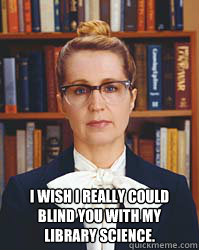 I wish I really could blind you with my library science.