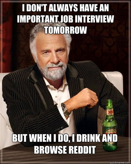 I don't always have an important job interview tomorrow but when I do, I drink and browse reddit