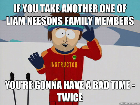 If you take another one of liam neesons family members you're gonna have a bad time - twice - If you take another one of liam neesons family members you're gonna have a bad time - twice  Youre gonna have a bad time