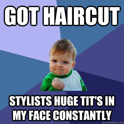 Got haircut Stylists huge tit's in my face constantly - Got haircut Stylists huge tit's in my face constantly  Success Kid