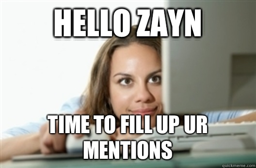 hello zayn time to fill up ur mentions creepy stalker