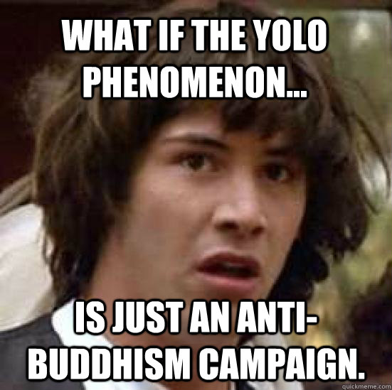 what if the yolo phenomenon... is just an anti-buddhism campaign. - what if the yolo phenomenon... is just an anti-buddhism campaign.  conspiracy keanu