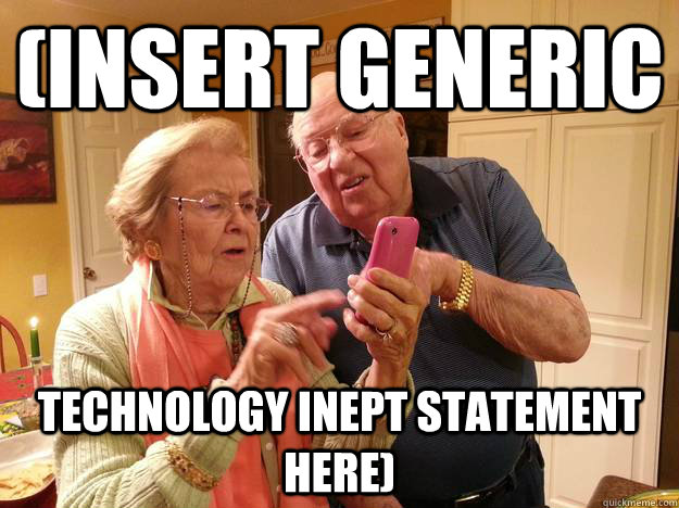 (INSERT GENERIC TECHNOLOGY INEPT STATEMENT HERE) - (INSERT GENERIC TECHNOLOGY INEPT STATEMENT HERE)  Technologically Challenged Grandparents