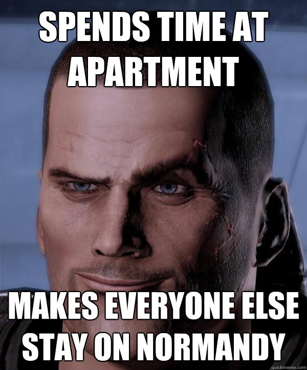 Spends time at Apartment Makes everyone else stay on Normandy