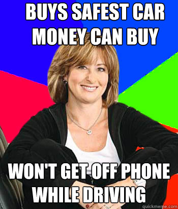 buys safest car money can buy won't get off phone while driving  Sheltering Suburban Mom
