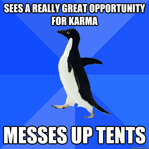sees a really great opportunity for karma messes up tents - sees a really great opportunity for karma messes up tents  Socially Awkward Penguin