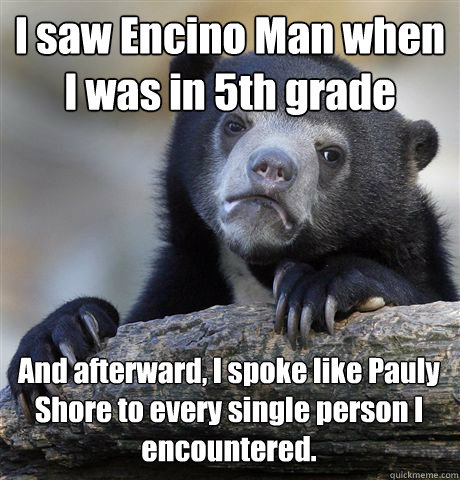 I saw Encino Man when I was in 5th grade And afterward, I spoke like Pauly Shore to every single person I encountered.  - I saw Encino Man when I was in 5th grade And afterward, I spoke like Pauly Shore to every single person I encountered.   Confession Bear