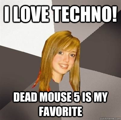 I love techno! Dead mouse 5 is my favorite