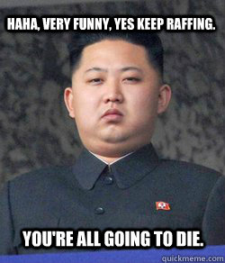 Haha, Very funny, yes keep raffing. you're all going to die.