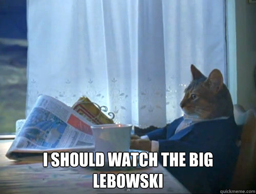 I should watch The Big Lebowski -  I should watch The Big Lebowski  The One Percent Cat