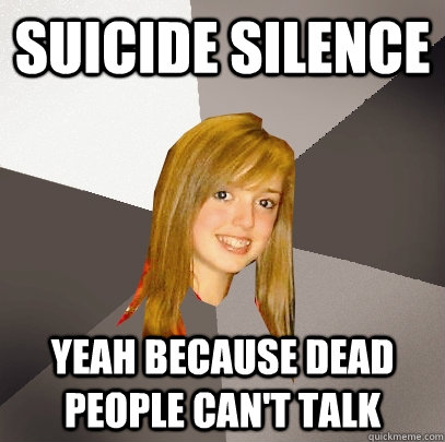 suicide silence yeah because dead people can't talk - suicide silence yeah because dead people can't talk  Musically Oblivious 8th Grader