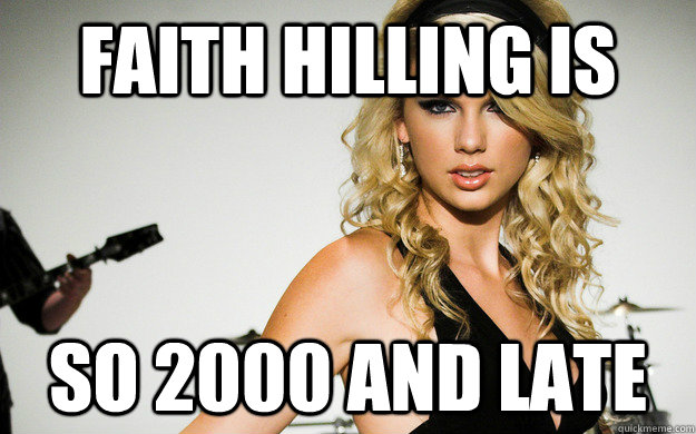 Faith hilling is so 2000 and late  taylor swifting