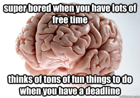 super bored when you have lots of free time  thinks of tons of fun things to do when you have a deadline - super bored when you have lots of free time  thinks of tons of fun things to do when you have a deadline  Scumbag Brain
