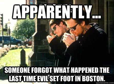 Apparently... Someone forgot what happened the last time evil set foot in Boston.