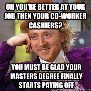 Oh you're better at your job then your co-worker cashiers? you must be glad your masters degree finally starts paying off - Oh you're better at your job then your co-worker cashiers? you must be glad your masters degree finally starts paying off  Condescending Wonka