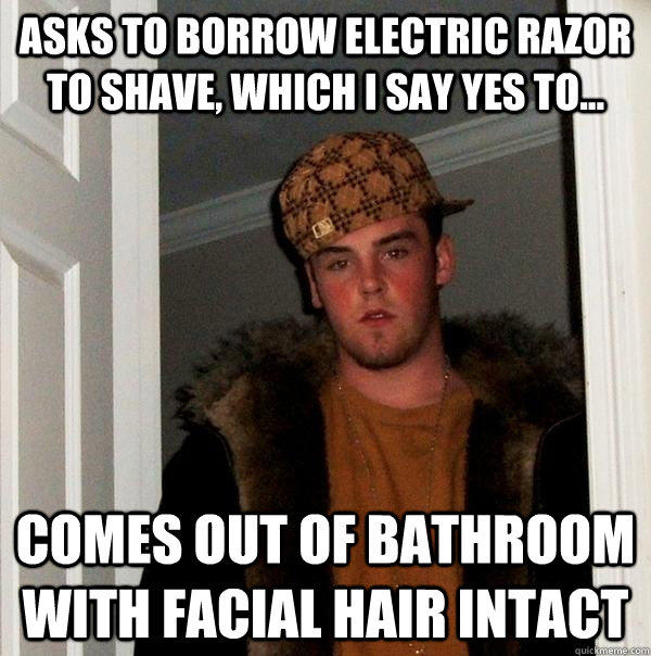 asks to borrow electric razor to shave, which i say yes to... comes out of bathroom with facial hair intact  - asks to borrow electric razor to shave, which i say yes to... comes out of bathroom with facial hair intact   Scumbag Steve