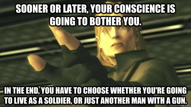 Sooner or later, your conscience is going to bother you. In the end, you have to choose whether you're going to live as a soldier, or just another man with a gun.